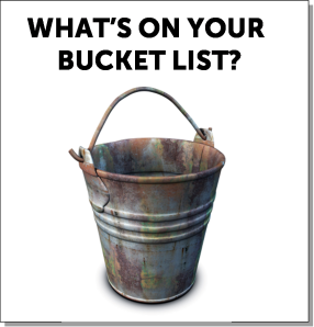 Tell me what is on your bucket list?